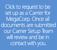 Click to request to be set up as a Carrier for MegaCorp. Once all documents are submitted our Carrier Setup Team will review and be in contact with you.