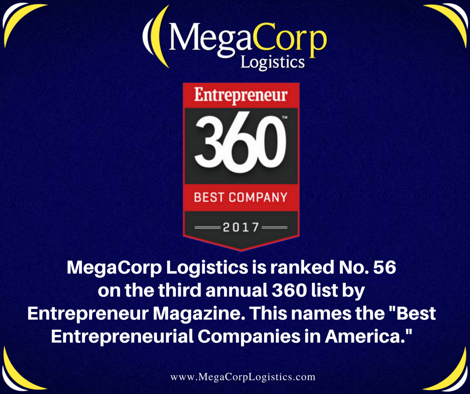 "Entrepreneur 360 Best Company 2017. MegaCorp Logistics is ranked Number 56 on the third annual 360 list by Entrepreneur Magazine. This names the ""Best Entrepreneurial Companies in America""."